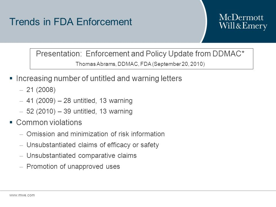 Trends in FDA Enforcement Increasing number of untitled and warning letters – 21 (2008) – 41 (2009) – 28 untitled, 13 warning – 52 (2010) – 39 untitled, 13 warning Common violations – Omission and minimization of risk information – Unsubstantiated claims of efficacy or safety – Unsubstantiated comparative claims – Promotion of unapproved uses Presentation: Enforcement and Policy Update from DDMAC* Thomas Abrams, DDMAC, FDA (September 20, 2010)
