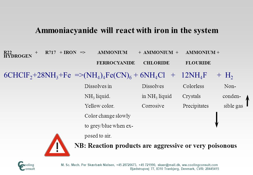 Ammoniumferrocyanide can react further: R22 + R717 + IRON => IRONBLUE + AMMONIUM + AMMONIUM + HYDROGEN CHLORIDE FLOURIDE 18CHCLF 2 +72NH 3 +7Fe => Fe 4 (Fe(CN) 6 ) 3 + 18NH 4 Cl + 36NH 4 F + 9H 2 Crystals Dissolves Colorless Non Strong blue in NH 3 liquid crystals condens- Precipitates Corrosive Precipitates ible gas NB: Reaction products are aggressive or very poisonous ooling M.