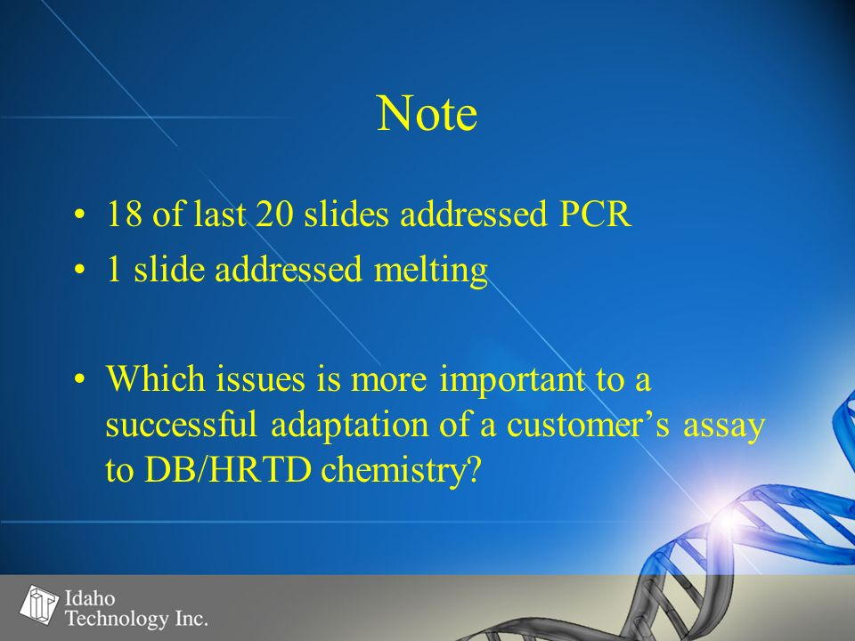 Note 18 of last 20 slides addressed PCR 1 slide addressed melting Which issues is more important to a successful adaptation of a customers assay to DB