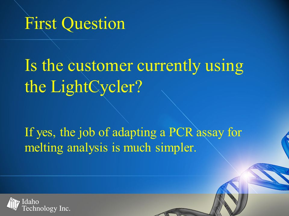 First Question Is the customer currently using the LightCycler? If yes, the job of adapting a PCR assay for melting analysis is much simpler.