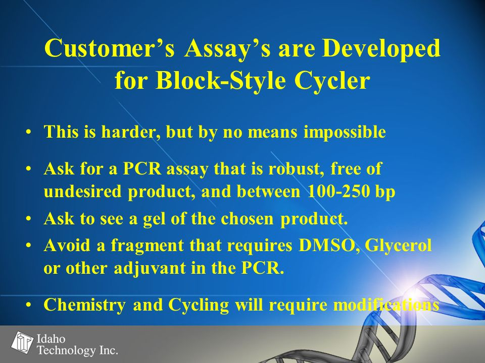 Customers Assays are Developed for Block-Style Cycler This is harder, but by no means impossible Ask for a PCR assay that is robust, free of undesired product, and between 100-250 bp Ask to see a gel of the chosen product.