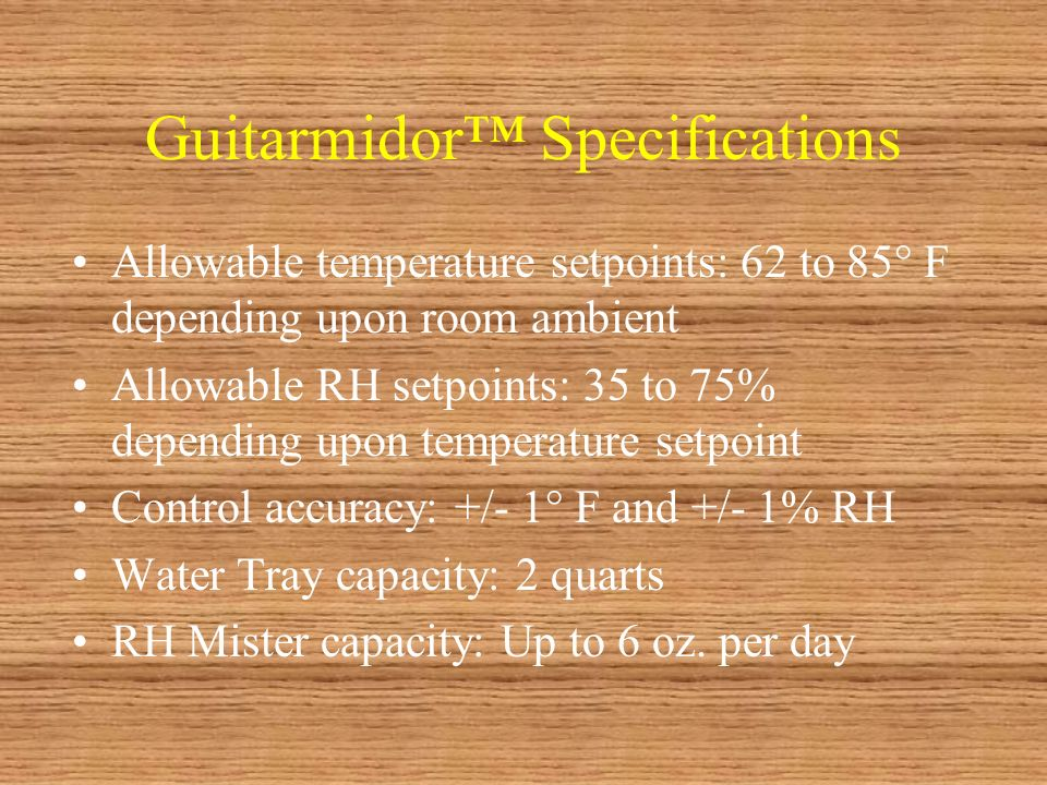 Guitarmidor Specifications Allowable temperature setpoints: 62 to 85° F depending upon room ambient Allowable RH setpoints: 35 to 75% depending upon temperature setpoint Control accuracy: +/- 1° F and +/- 1% RH Water Tray capacity: 2 quarts RH Mister capacity: Up to 6 oz.