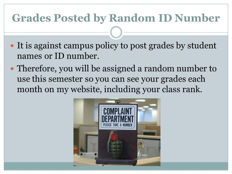 Grades Posted by Random ID Number It is against campus policy to post grades by student names or ID number. Therefore, you will be assigned a random n