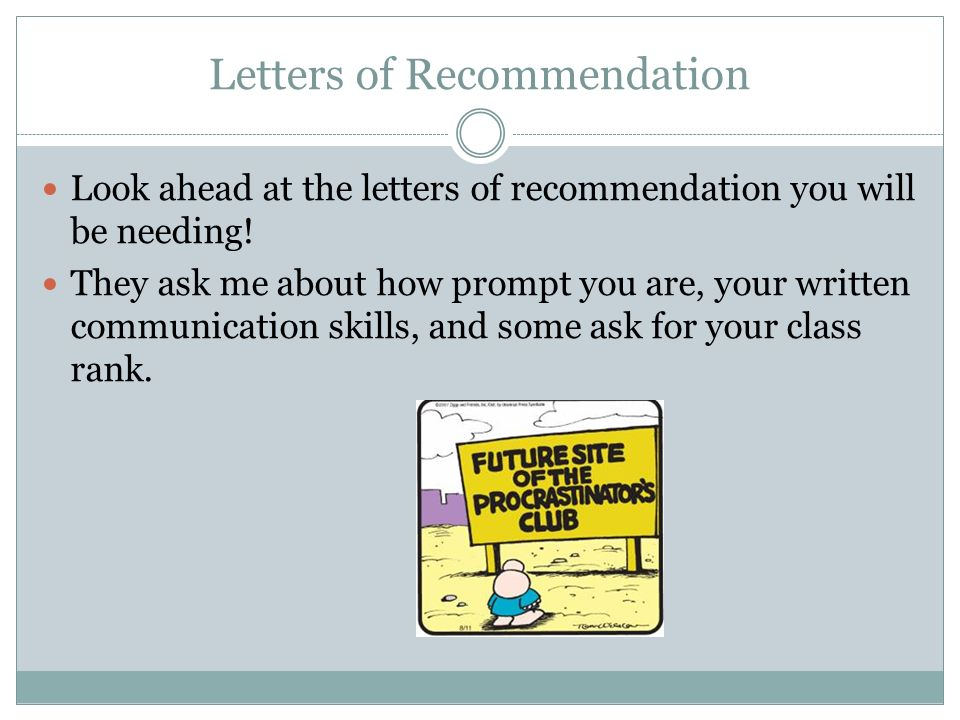 Letters of Recommendation Look ahead at the letters of recommendation you will be needing! They ask me about how prompt you are, your written communic