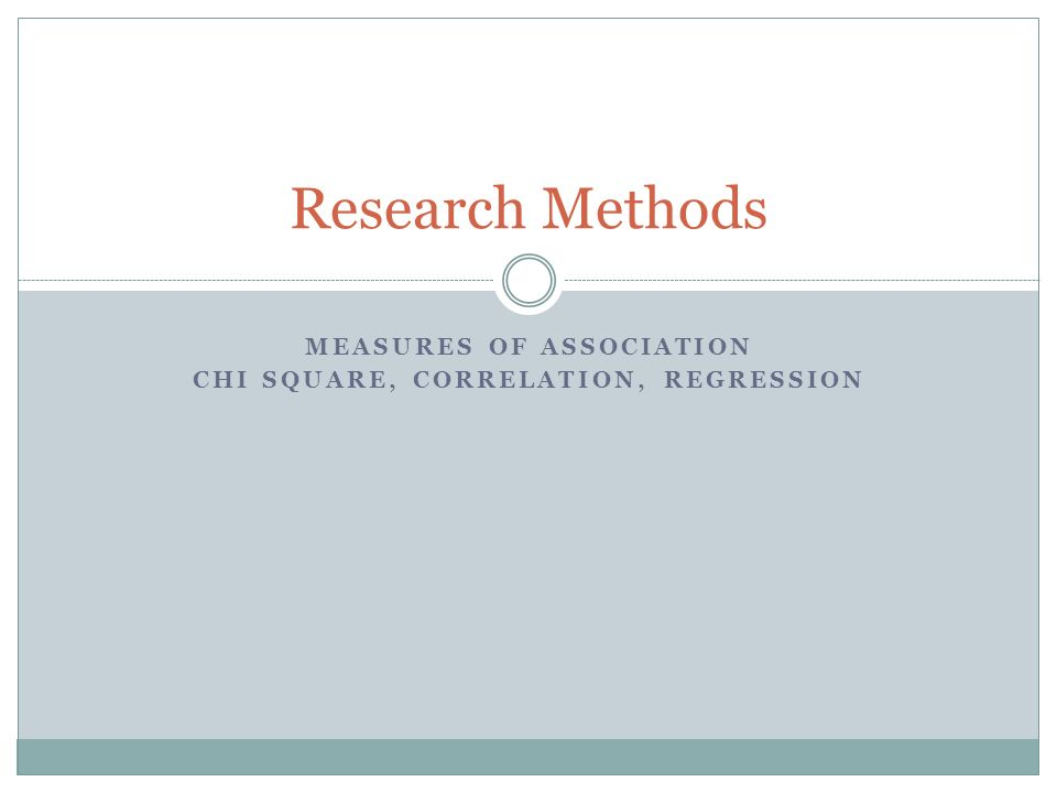 MEASURES OF ASSOCIATION CHI SQUARE, CORRELATION, REGRESSION Research Methods