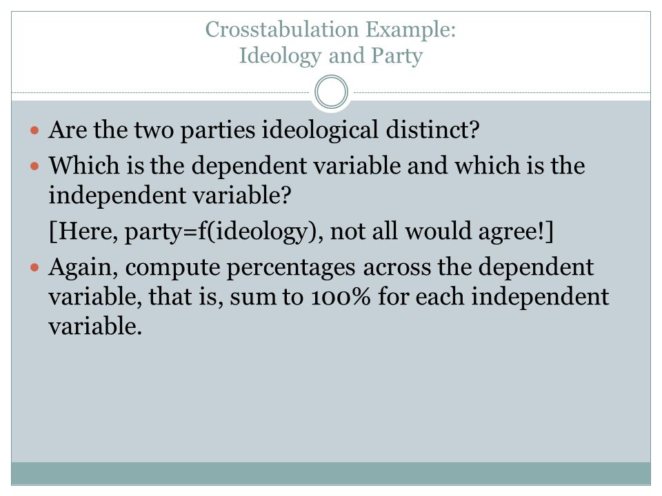 Crosstabulation Example: Ideology and Party Are the two parties ideological distinct? Which is the dependent variable and which is the independent var