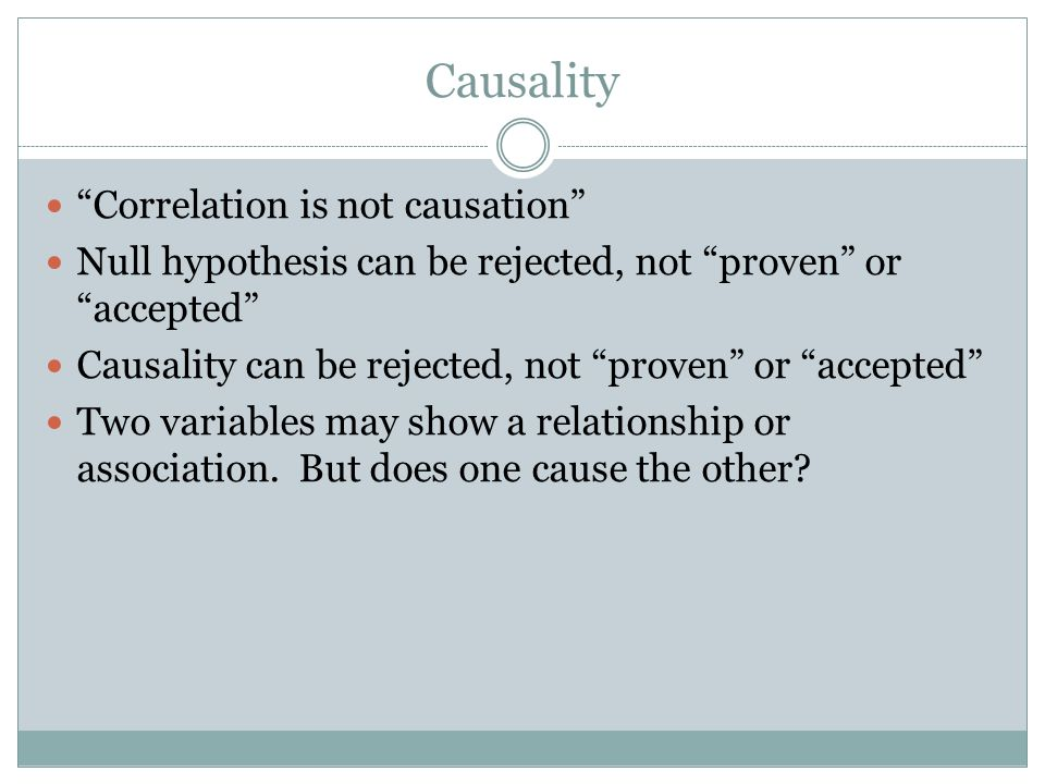 Causality Correlation is not causation Null hypothesis can be rejected, not proven or accepted Causality can be rejected, not proven or accepted Two variables may show a relationship or association.
