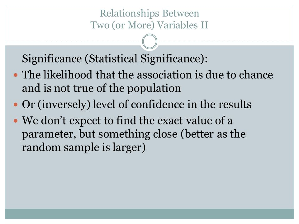 Relationships Between Two (or More) Variables II Significance (Statistical Significance): The likelihood that the association is due to chance and is not true of the population Or (inversely) level of confidence in the results We dont expect to find the exact value of a parameter, but something close (better as the random sample is larger)