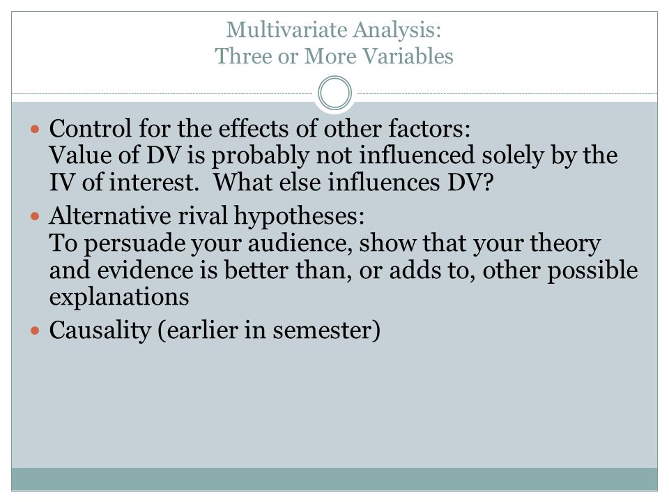 Multivariate Analysis: Three or More Variables Control for the effects of other factors: Value of DV is probably not influenced solely by the IV of interest.