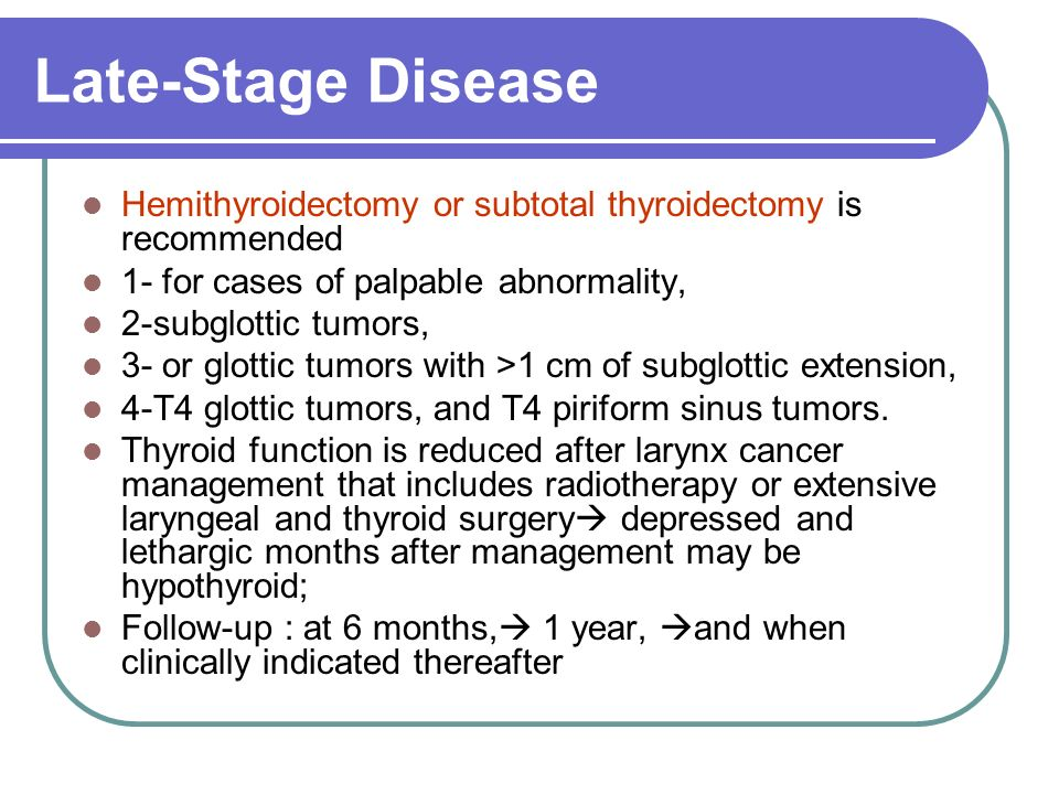 Late-Stage Disease Hemithyroidectomy or subtotal thyroidectomy is recommended 1- for cases of palpable abnormality, 2-subglottic tumors, 3- or glottic