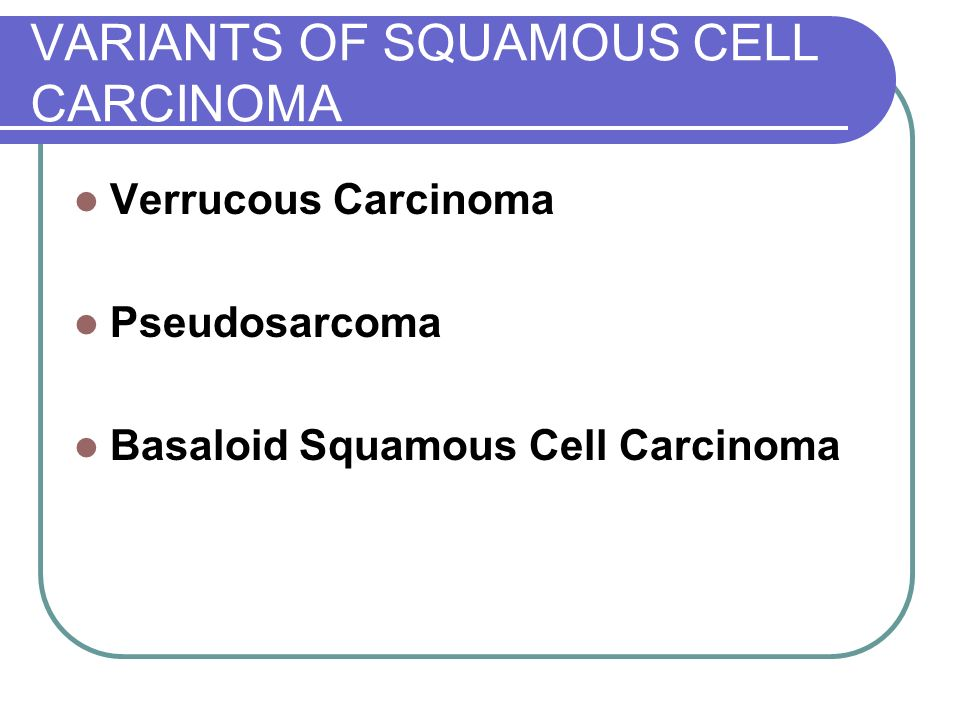 VARIANTS OF SQUAMOUS CELL CARCINOMA Verrucous Carcinoma Pseudosarcoma Basaloid Squamous Cell Carcinoma