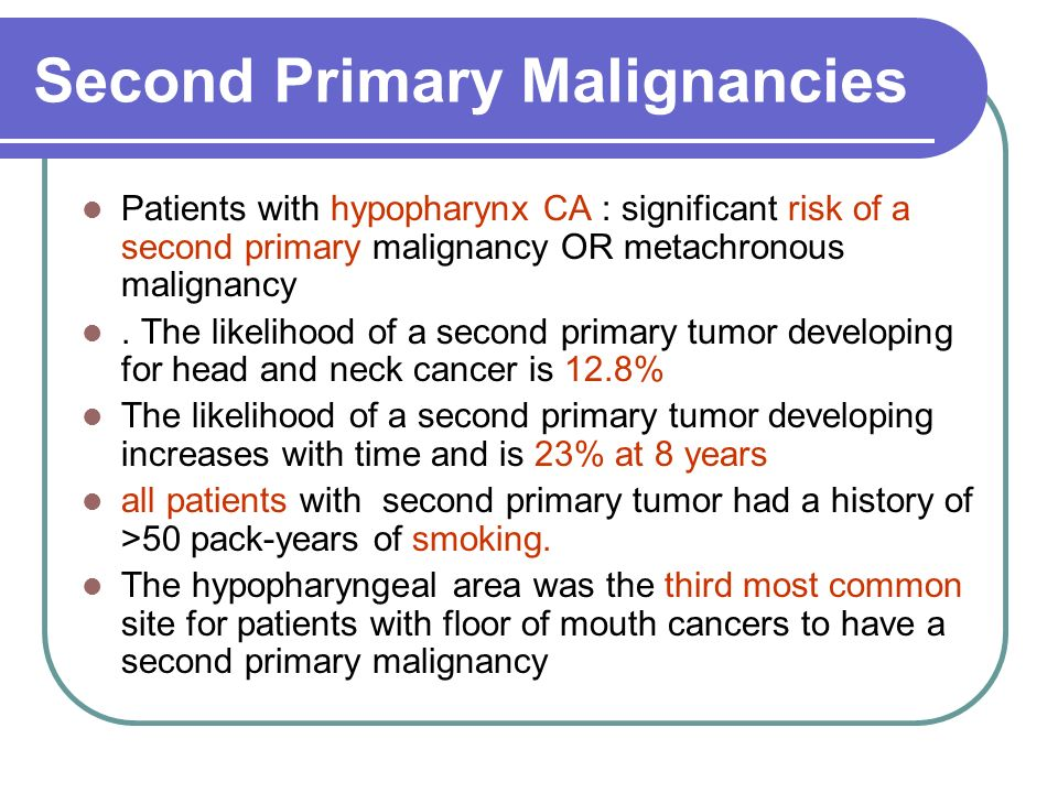 Second Primary Malignancies Patients with hypopharynx CA : significant risk of a second primary malignancy OR metachronous malignancy. The likelihood