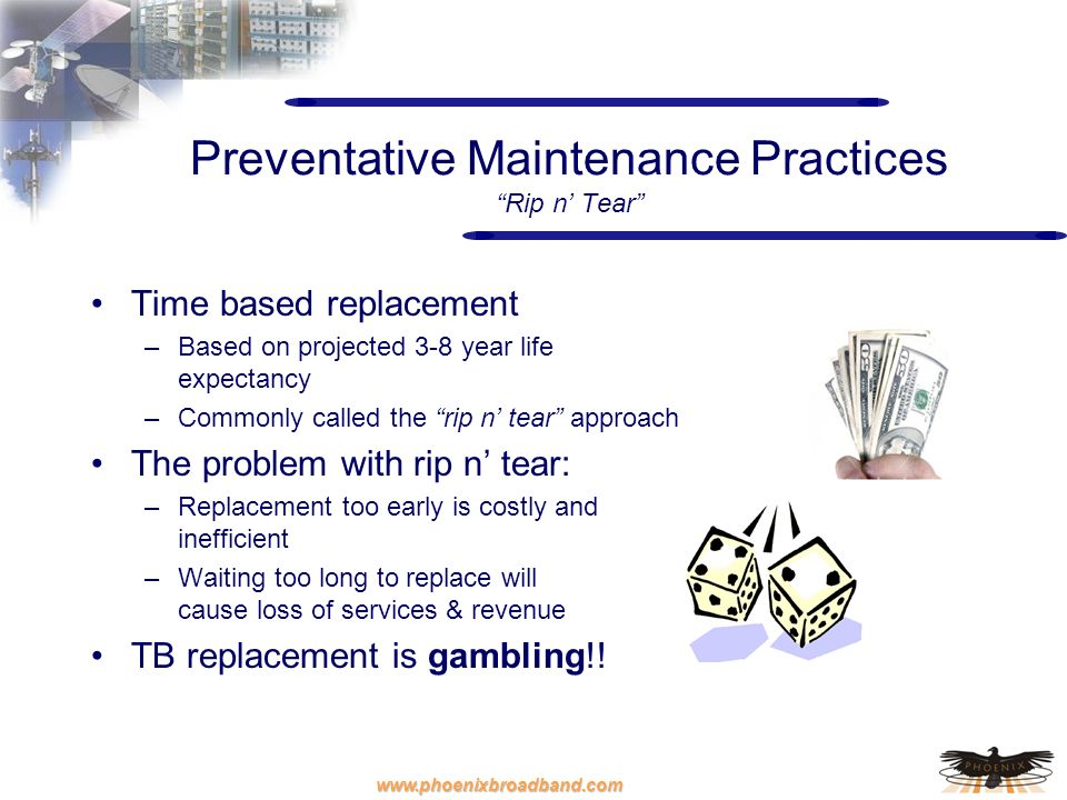 www.phoenixbroadband.com Preventative Maintenance Practices Rip n Tear Time based replacement –Based on projected 3-8 year life expectancy –Commonly c
