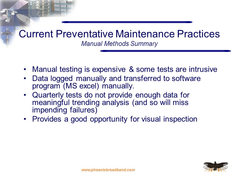 www.phoenixbroadband.com Current Preventative Maintenance Practices Manual Methods Summary Manual testing is expensive & some tests are intrusive Data