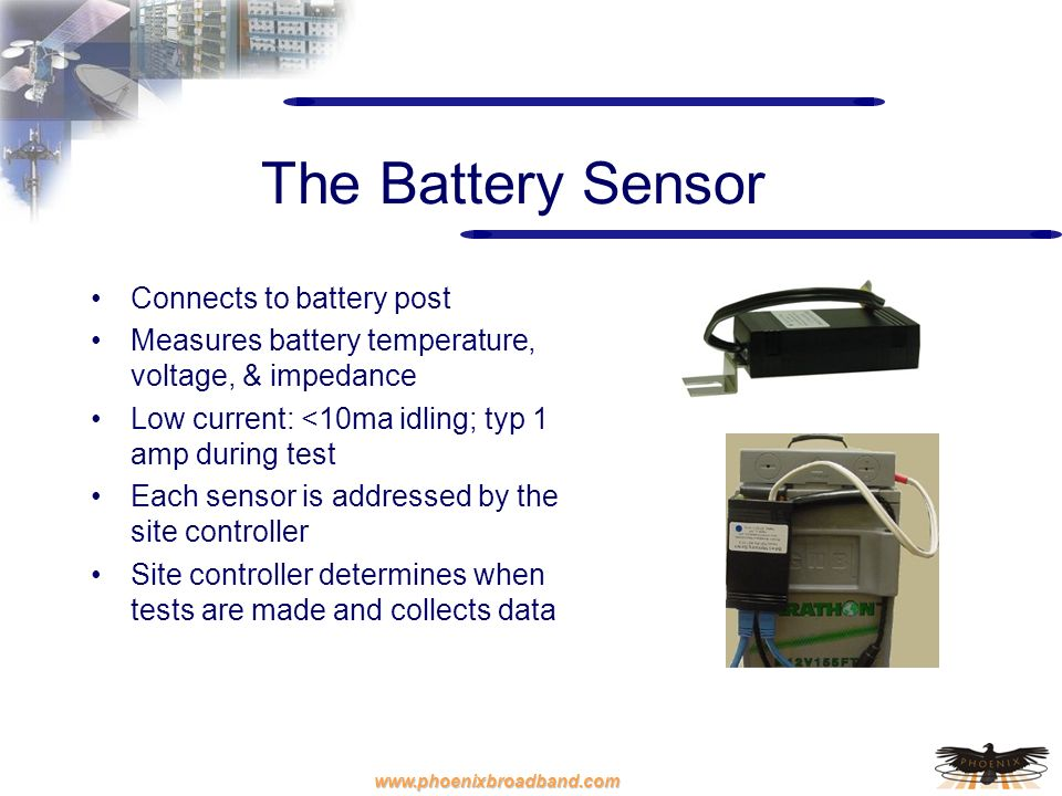 www.phoenixbroadband.com The Battery Sensor Connects to battery post Measures battery temperature, voltage, & impedance Low current: <10ma idling; typ