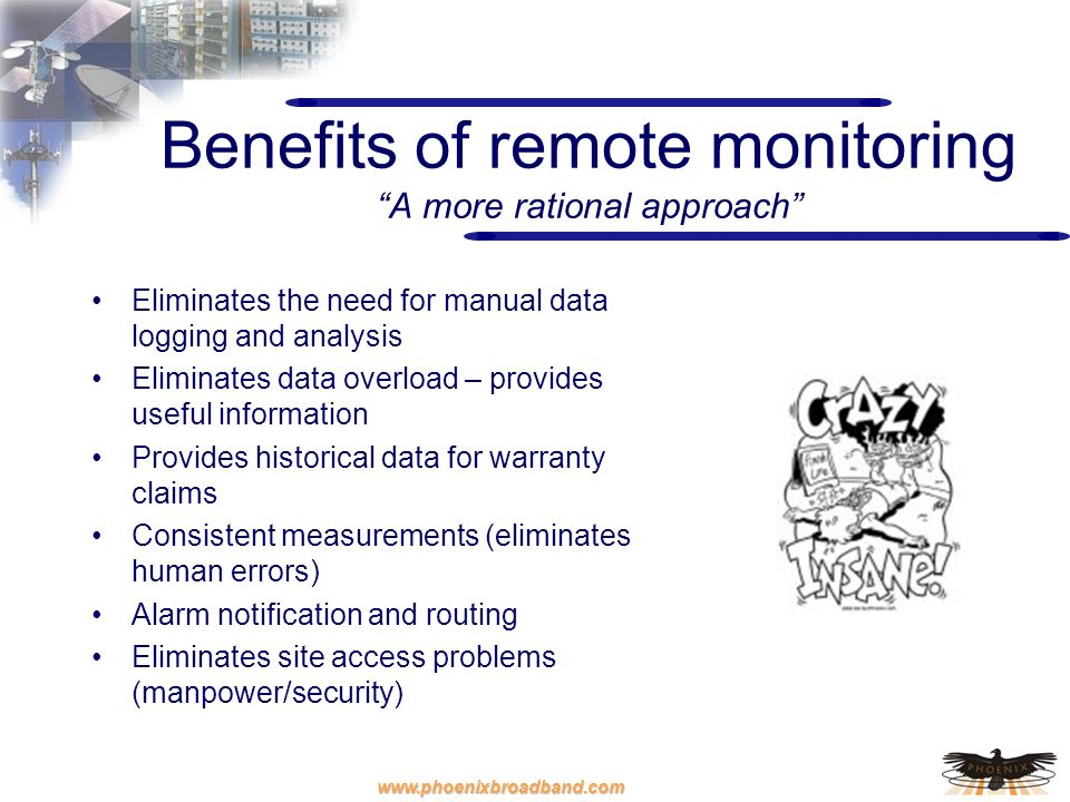 www.phoenixbroadband.com Benefits of remote monitoring A more rational approach Eliminates the need for manual data logging and analysis Eliminates da