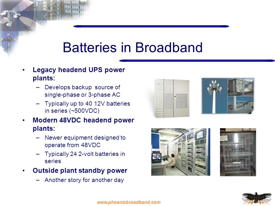 www.phoenixbroadband.com Batteries in Broadband Legacy headend UPS power plants: –Develops backup source of single-phase or 3-phase AC –Typically up t
