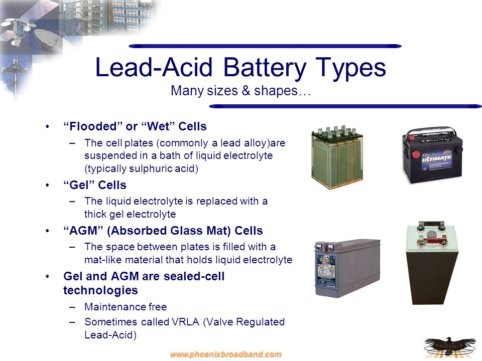www.phoenixbroadband.com Lead-Acid Battery Types Many sizes & shapes… Flooded or Wet Cells –The cell plates (commonly a lead alloy)are suspended in a