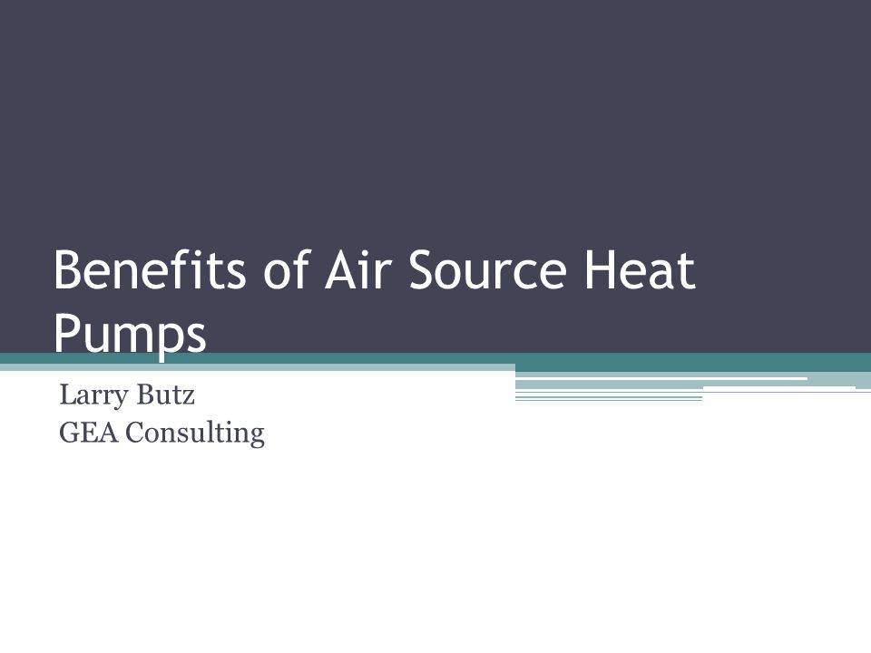 Benefits of Air Source Heat Pumps Larry Butz GEA Consulting