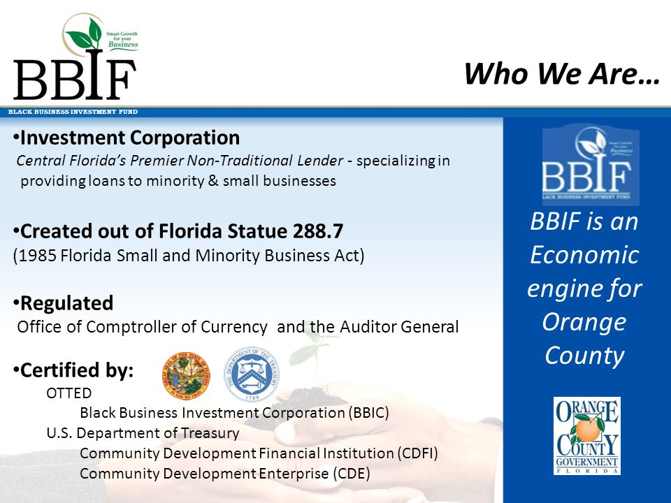 BLACK BUSINESS INVESTMENT FUND Who We Are… Investment Corporation Central Floridas Premier Non-Traditional Lender - specializing in providing loans to minority & small businesses Created out of Florida Statue 288.7 (1985 Florida Small and Minority Business Act) Regulated Office of Comptroller of Currency and the Auditor General Certified by: OTTED Black Business Investment Corporation (BBIC) U.S.