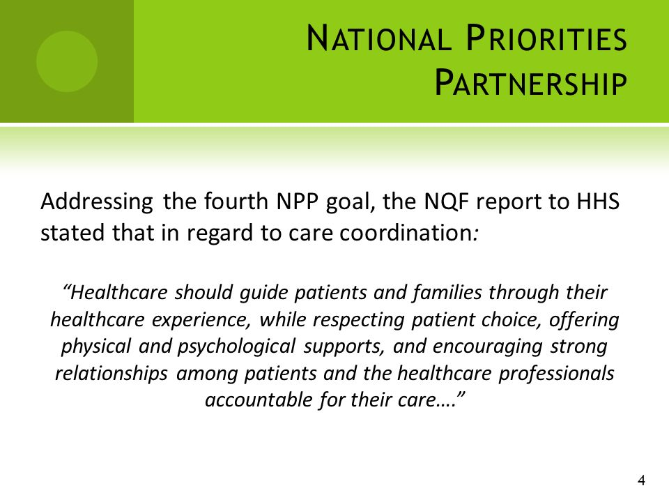 N ATIONAL P RIORITIES P ARTNERSHIP 4 Addressing the fourth NPP goal, the NQF report to HHS stated that in regard to care coordination: Healthcare should guide patients and families through their healthcare experience, while respecting patient choice, offering physical and psychological supports, and encouraging strong relationships among patients and the healthcare professionals accountable for their care….