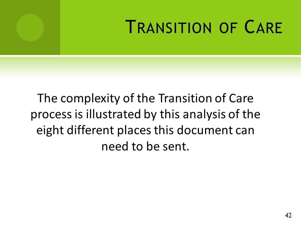 T RANSITION OF C ARE 42 The complexity of the Transition of Care process is illustrated by this analysis of the eight different places this document can need to be sent.