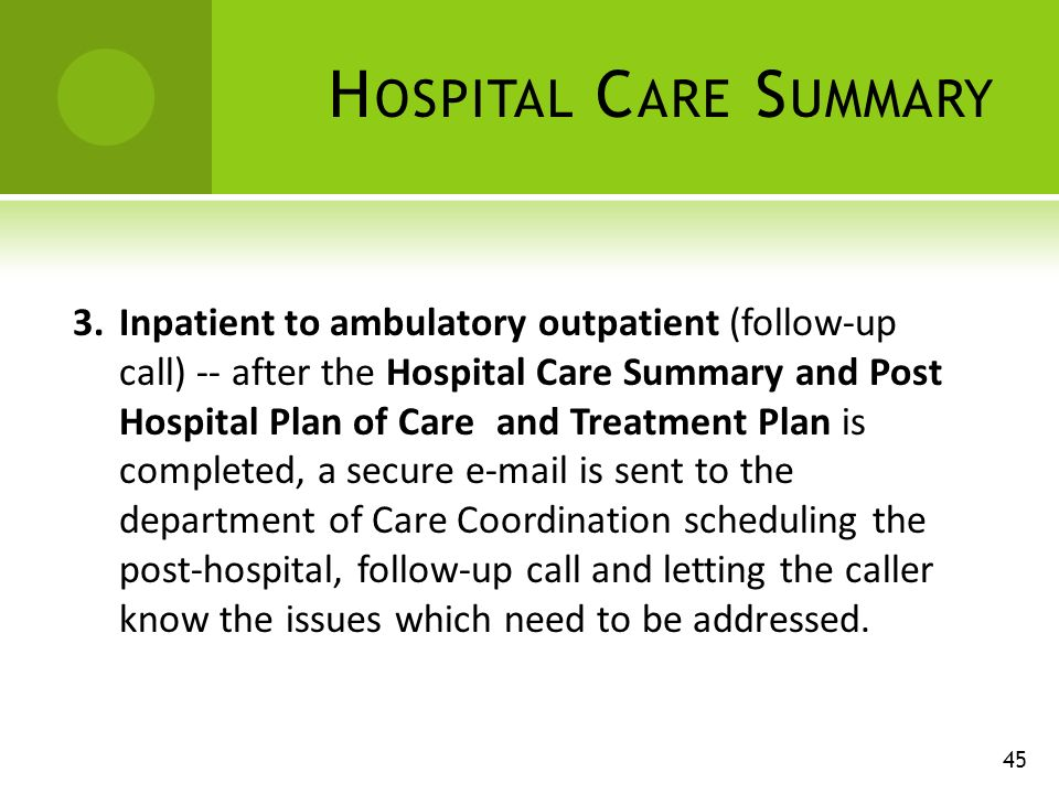H OSPITAL C ARE S UMMARY 45 3.Inpatient to ambulatory outpatient (follow-up call) -- after the Hospital Care Summary and Post Hospital Plan of Care and Treatment Plan is completed, a secure e-mail is sent to the department of Care Coordination scheduling the post-hospital, follow-up call and letting the caller know the issues which need to be addressed.