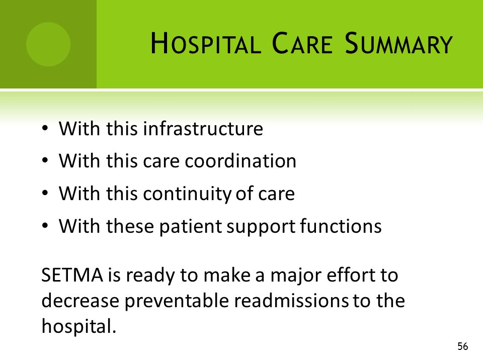 H OSPITAL C ARE S UMMARY 56 With this infrastructure With this care coordination With this continuity of care With these patient support functions SETMA is ready to make a major effort to decrease preventable readmissions to the hospital.