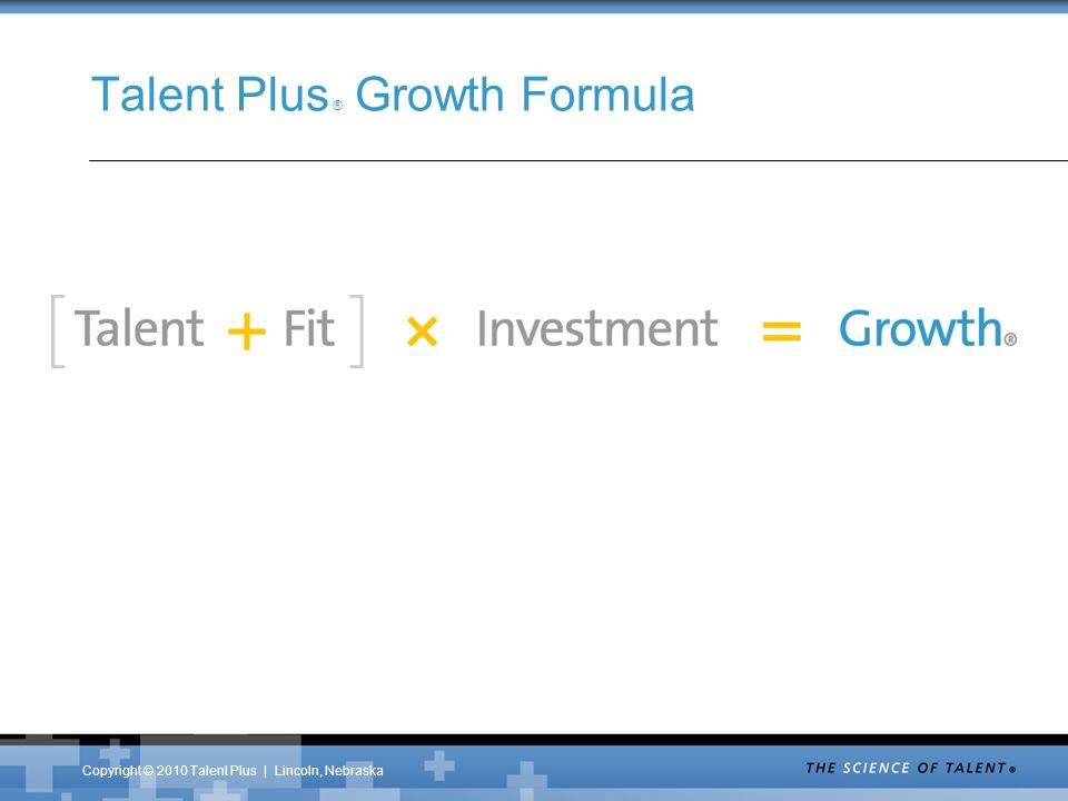 Copyright © 2010 Talent Plus | Lincoln, Nebraska Talent Plus ® Growth Formula