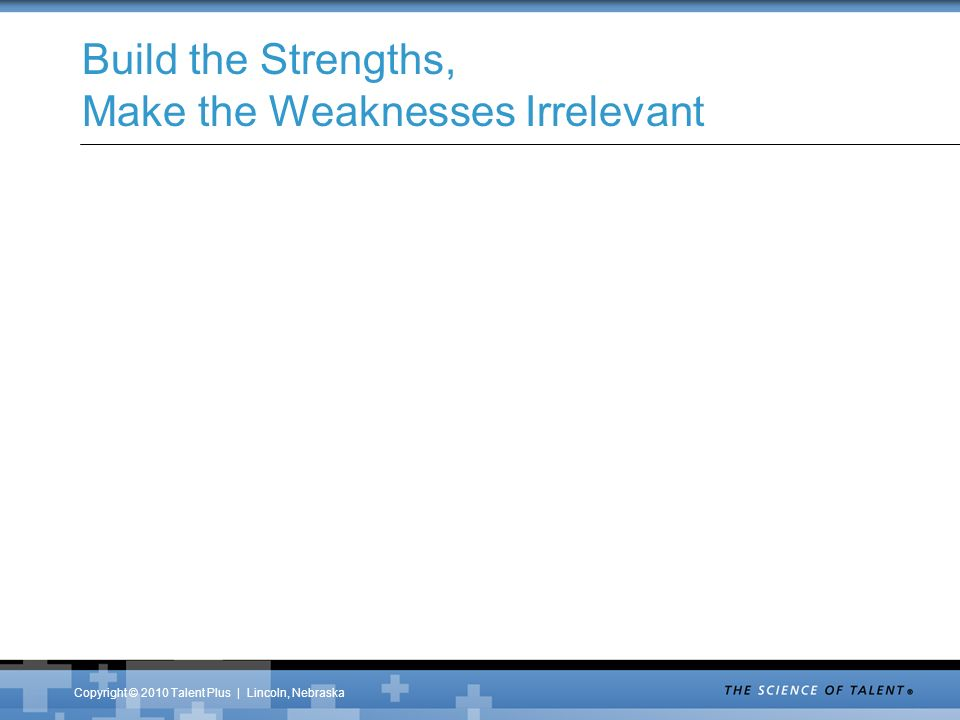 Copyright © 2010 Talent Plus | Lincoln, Nebraska Build the Strengths, Make the Weaknesses Irrelevant