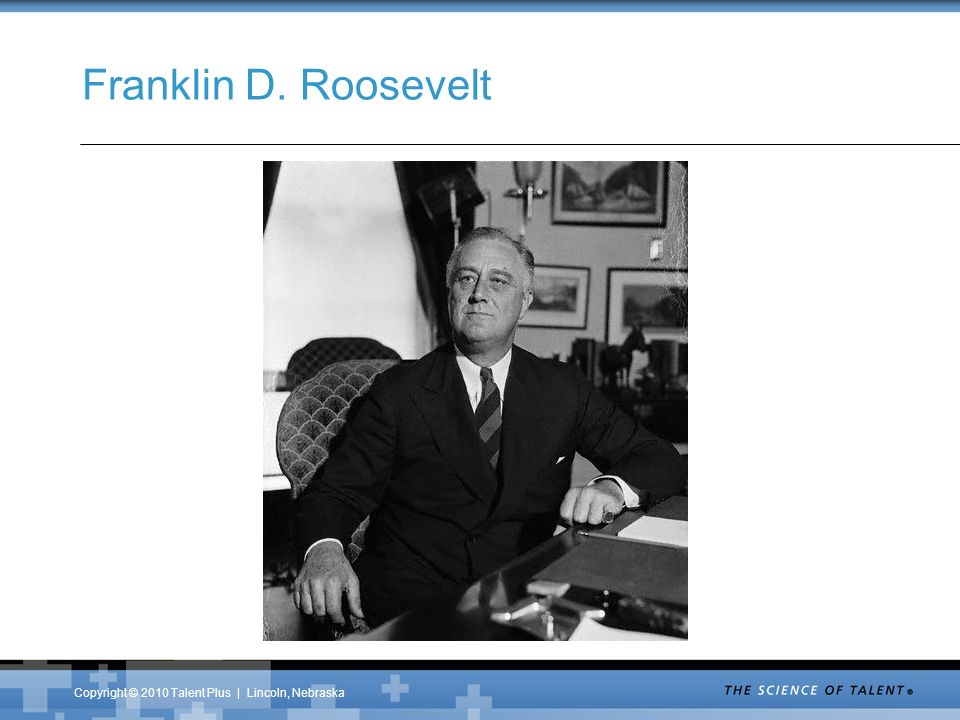 Copyright © 2010 Talent Plus | Lincoln, Nebraska Franklin D. Roosevelt