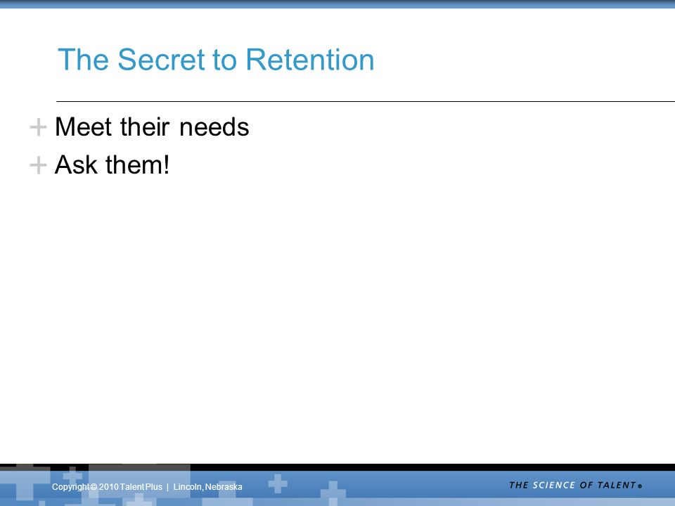 Copyright © 2010 Talent Plus | Lincoln, Nebraska The Secret to Retention Meet their needs Ask them!