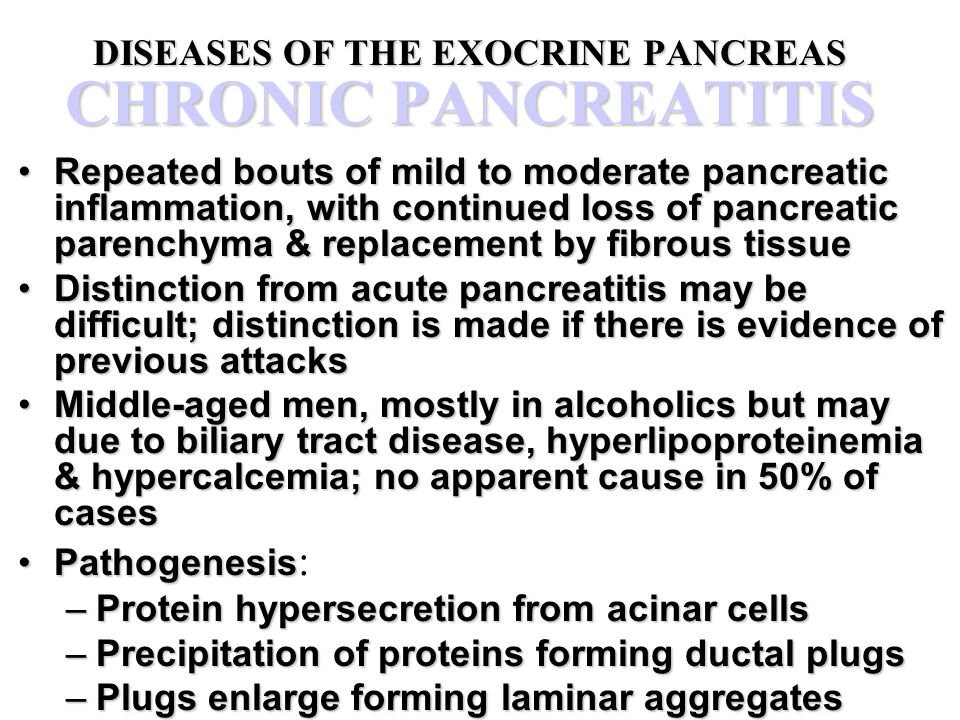DISEASES OF THE EXOCRINE PANCREAS CHRONIC PANCREATITIS Repeated bouts of mild to moderate pancreatic inflammation, with continued loss of pancreatic p