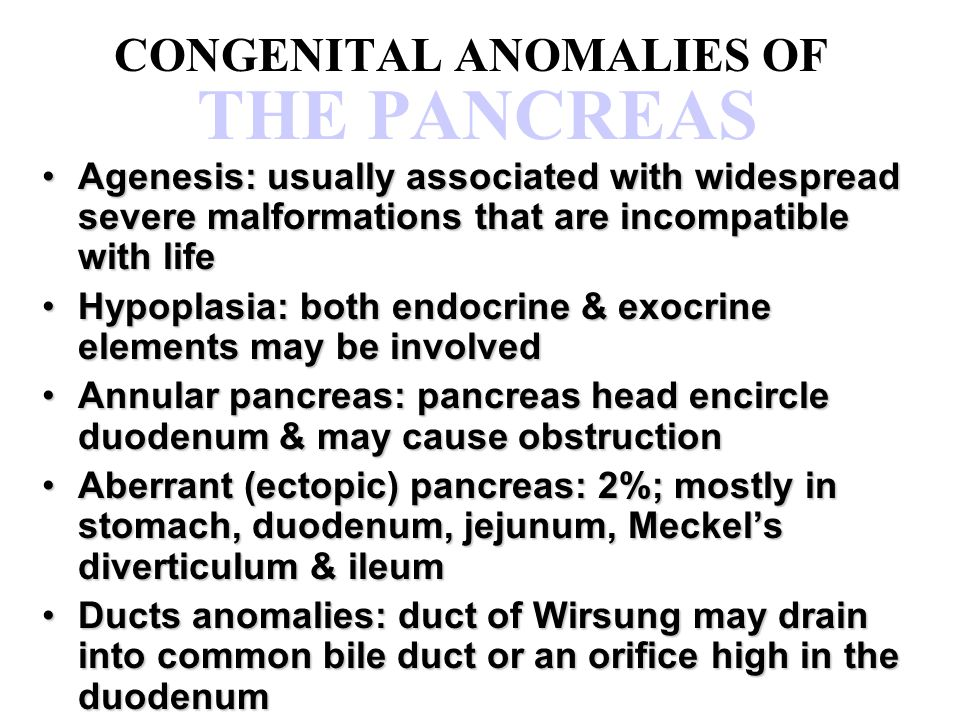 CONGENITAL ANOMALIES OF THE PANCREAS Agenesis: usually associated with widespread severe malformations that are incompatible with lifeAgenesis: usuall