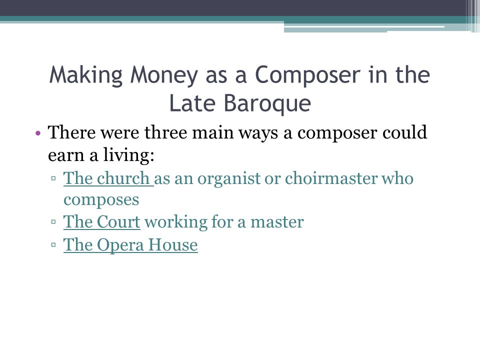 Making Money as a Composer in the Late Baroque There were three main ways a composer could earn a living: The church as an organist or choirmaster who