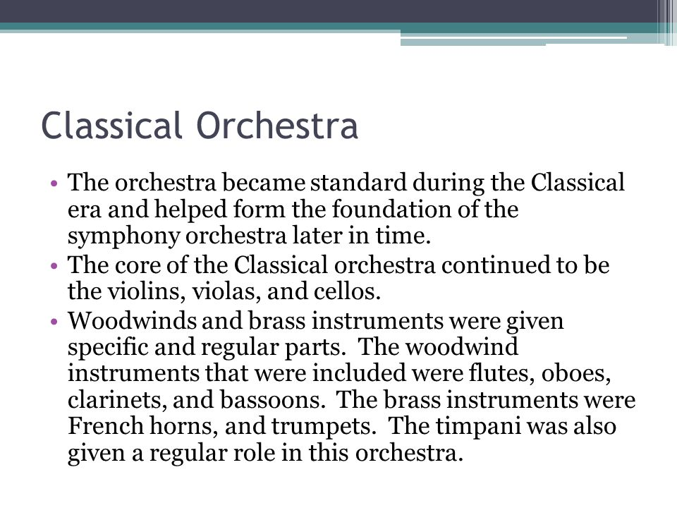 Classical Orchestra The orchestra became standard during the Classical era and helped form the foundation of the symphony orchestra later in time. The