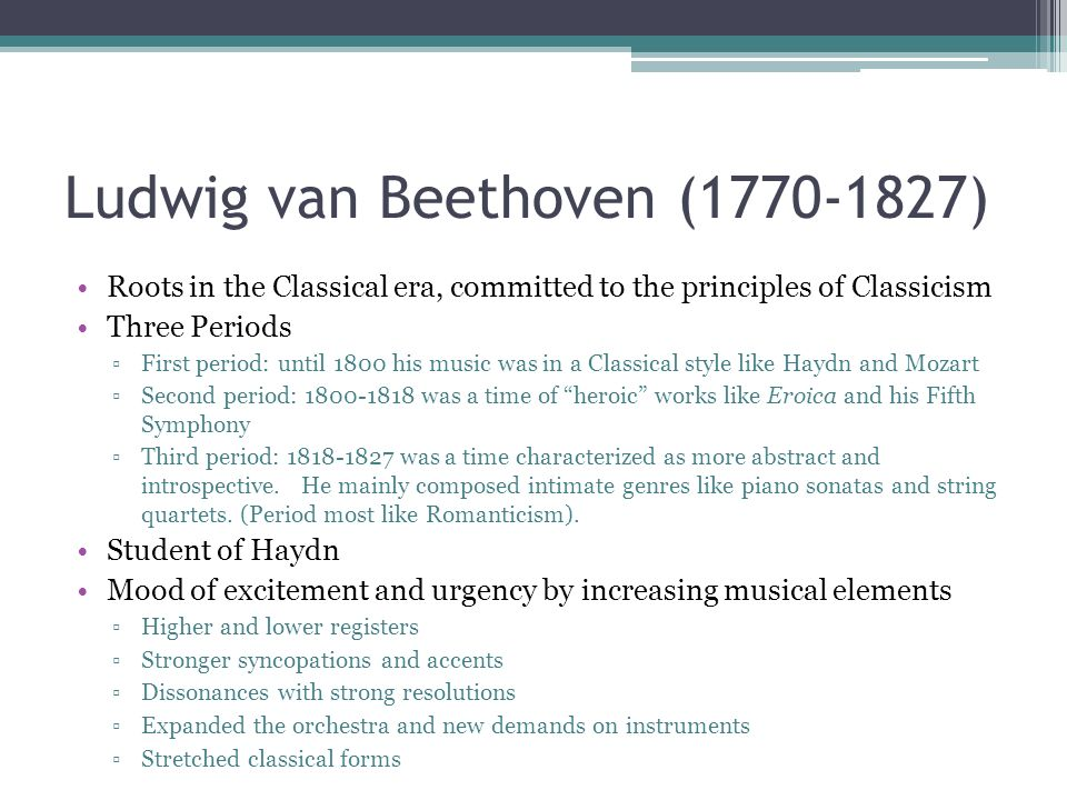 Ludwig van Beethoven (1770-1827) Roots in the Classical era, committed to the principles of Classicism Three Periods First period: until 1800 his musi