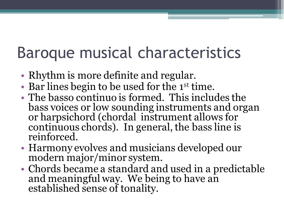 Baroque musical characteristics Rhythm is more definite and regular. Bar lines begin to be used for the 1 st time. The basso continuo is formed. This