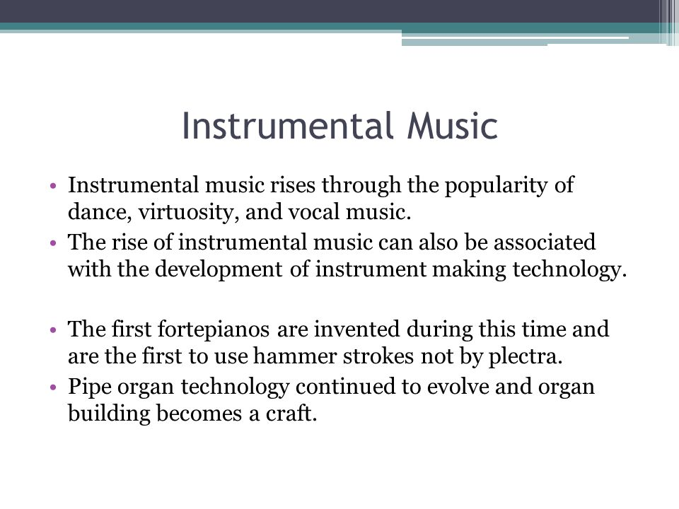 Instrumental Music Instrumental music rises through the popularity of dance, virtuosity, and vocal music. The rise of instrumental music can also be a