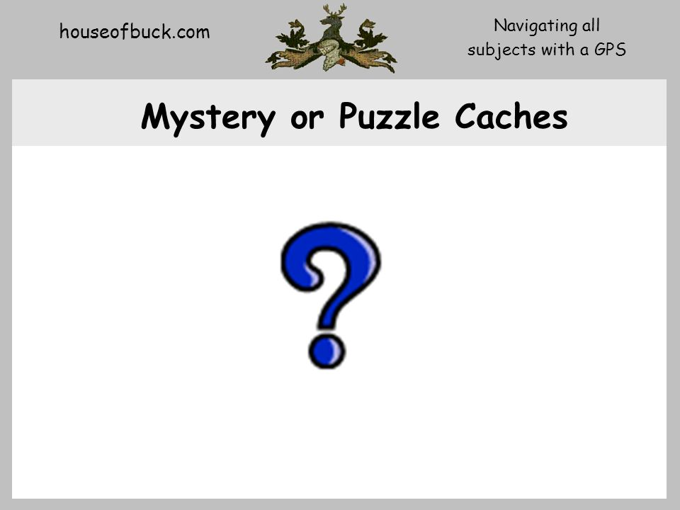 houseofbuck.com Navigating all subjects with a GPS Mystery or Puzzle Caches