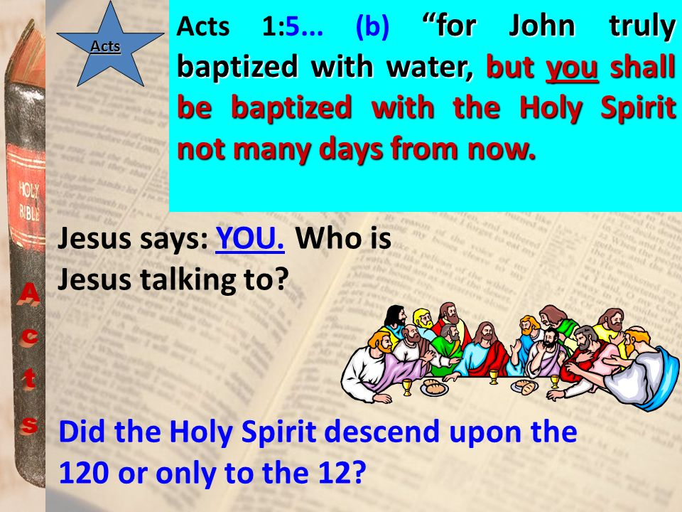 Acts for John truly baptized with water, but you shall be baptized with the Holy Spirit not many days from now. Acts 1:5... (b) for John truly baptize