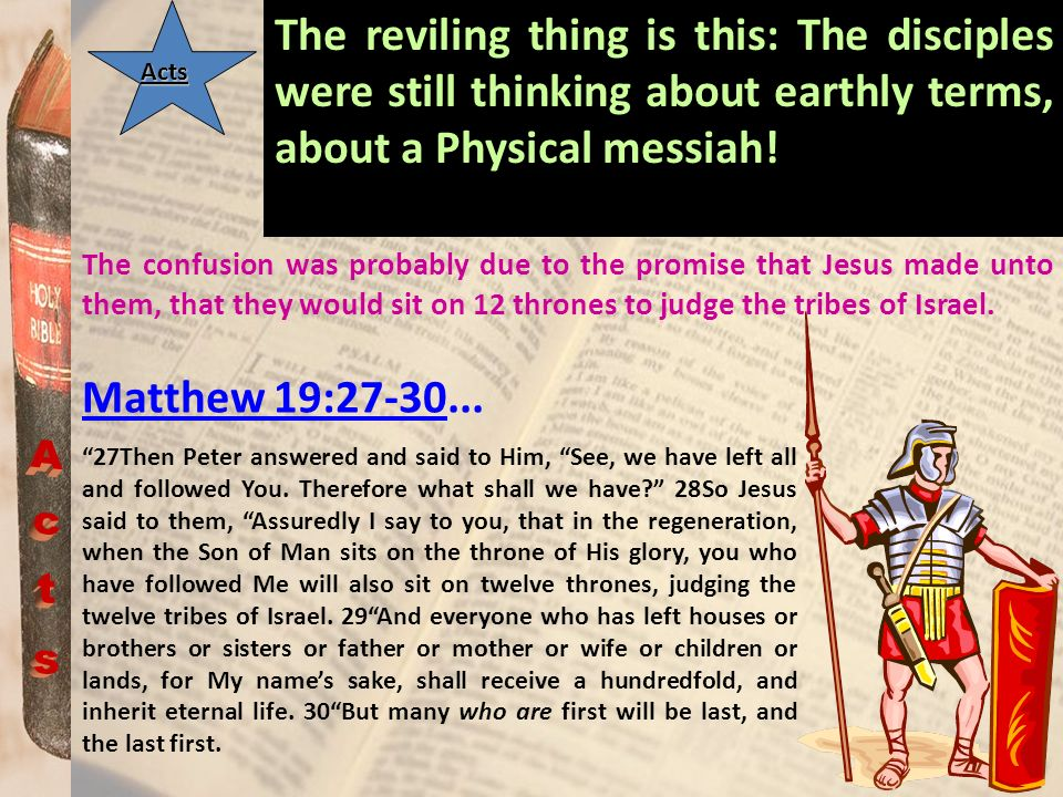 Acts The reviling thing is this: The disciples were still thinking about earthly terms, about a Physical messiah! The confusion was probably due to th