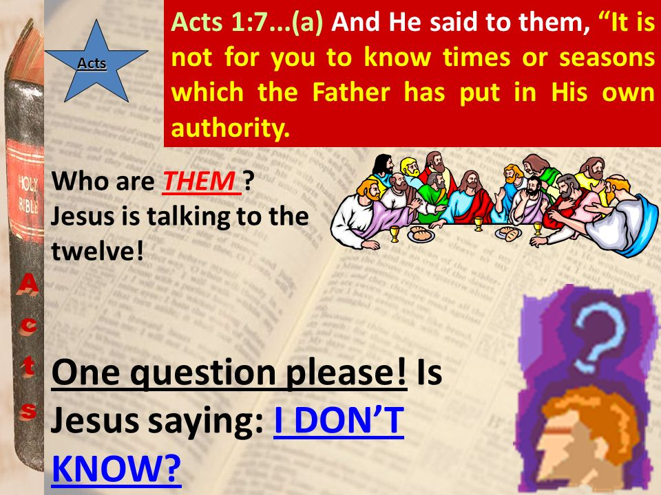 Acts 1:7...(a) And He said to them, It is not for you to know times or seasons which the Father has put in His own authority.Acts One question please!
