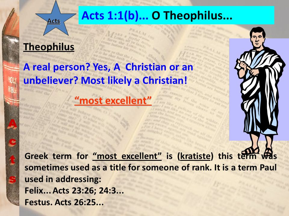 Acts 1:1(b)... O Theophilus... Acts Theophilus A real person? Yes, A Christian or an unbeliever? Most likely a Christian! most excellent Greek term fo