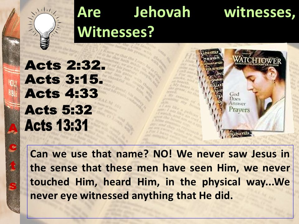 Are Jehovah witnesses, Witnesses? Can we use that name? NO! We never saw Jesus in the sense that these men have seen Him, we never touched Him, heard