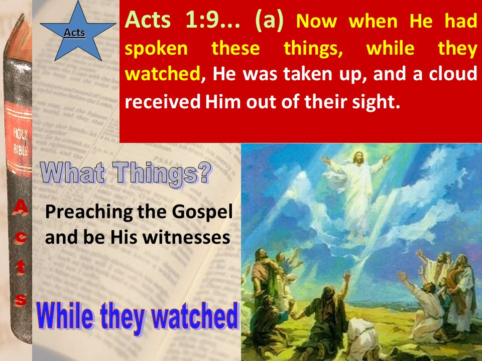 Acts 1:9... (a) Now when He had spoken these things, while they watched, He was taken up, and a cloud received Him out of their sight.Acts Preaching t
