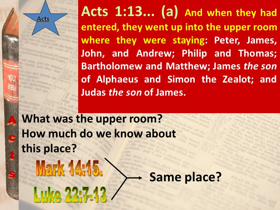Acts Acts 1:13... (a) And when they had entered, they went up into the upper room where they were staying: Peter, James, John, and Andrew; Philip and