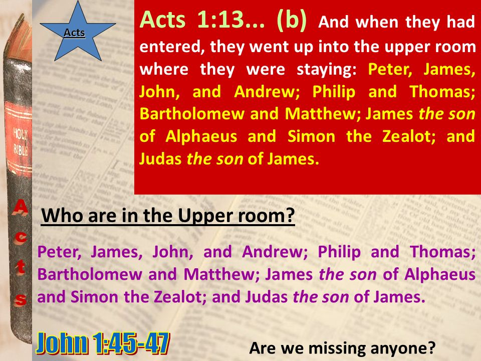 Acts Who are in the Upper room? Acts 1:13... (b) And when they had entered, they went up into the upper room where they were staying: Peter, James, Jo