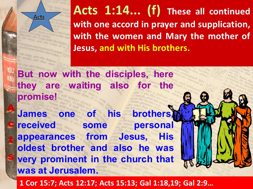 ActsActsActs Acts 1:14... (f) These all continued with one accord in prayer and supplication, with the women and Mary the mother of Jesus, and with Hi