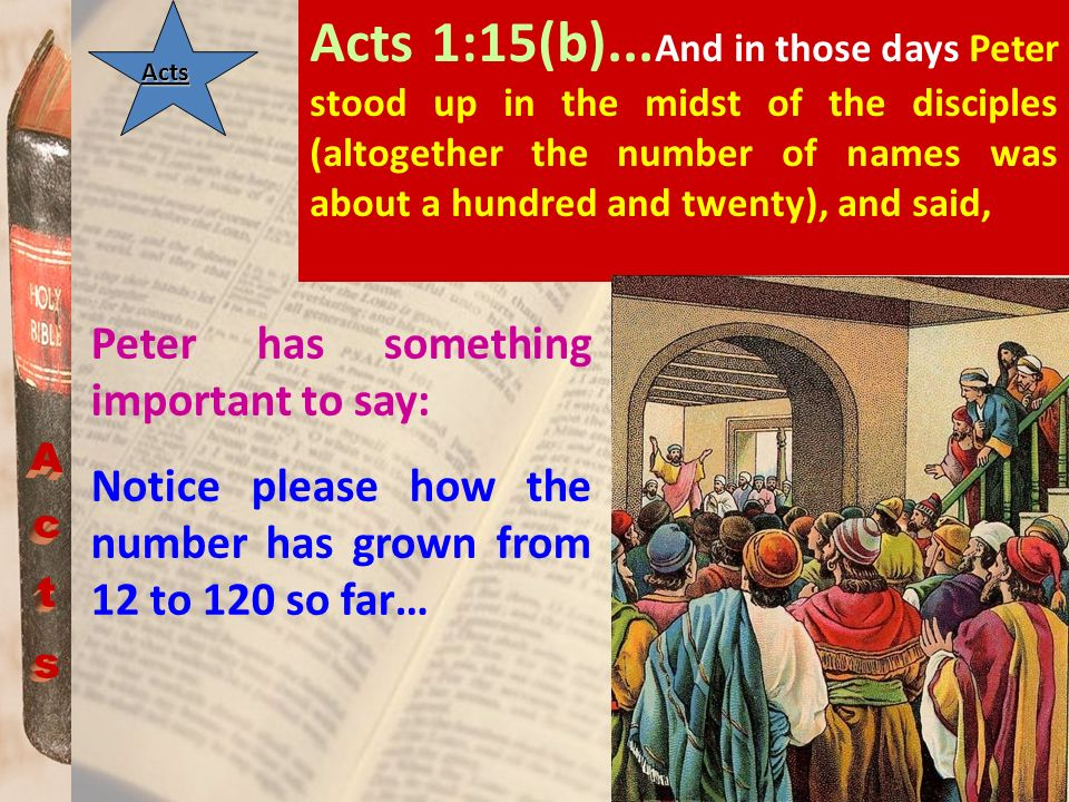 Acts Acts 1:15(b)... And in those days Peter stood up in the midst of the disciples (altogether the number of names was about a hundred and twenty), a